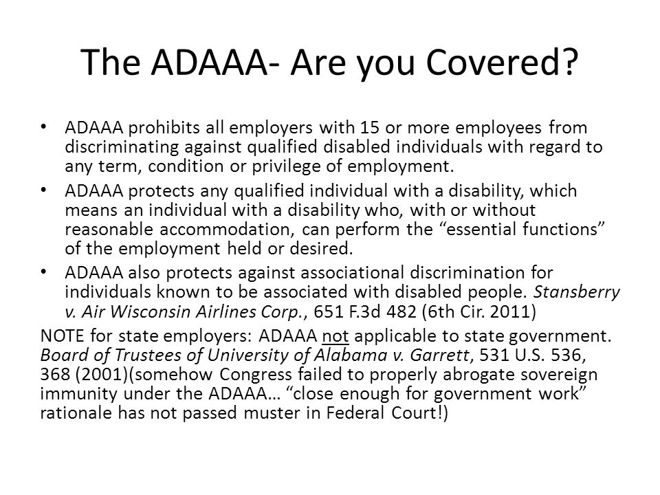 The ADAAA- Are you Covered? ADAAA prohibits all employers with 15 or more employees from discriminating against qualified disabled individuals with re
