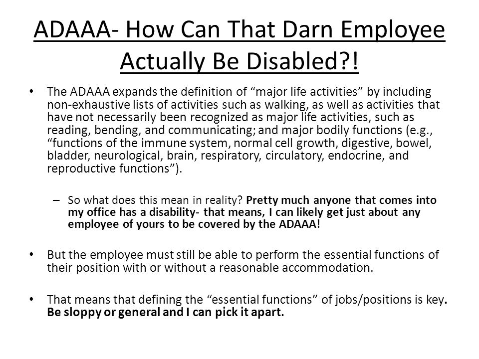 """ADAAA- How Can That Darn Employee Actually Be Disabled?! The ADAAA expands the definition of """"major life activities"""" by including non-exhaustive lists"""