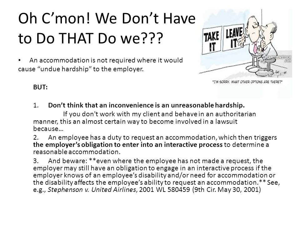 """Oh C'mon! We Don't Have to Do THAT Do we??? An accommodation is not required where it would cause """"undue hardship"""" to the employer. BUT: 1.Don't think"""