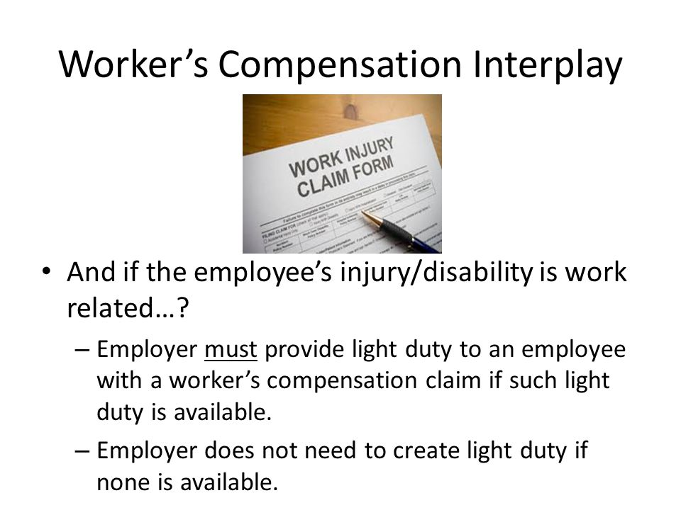 Worker's Compensation Interplay And if the employee's injury/disability is work related…? – Employer must provide light duty to an employee with a wor