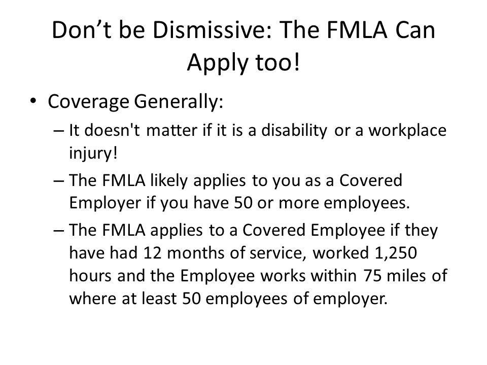 Don't be Dismissive: The FMLA Can Apply too! Coverage Generally: – It doesn't matter if it is a disability or a workplace injury! – The FMLA likely ap