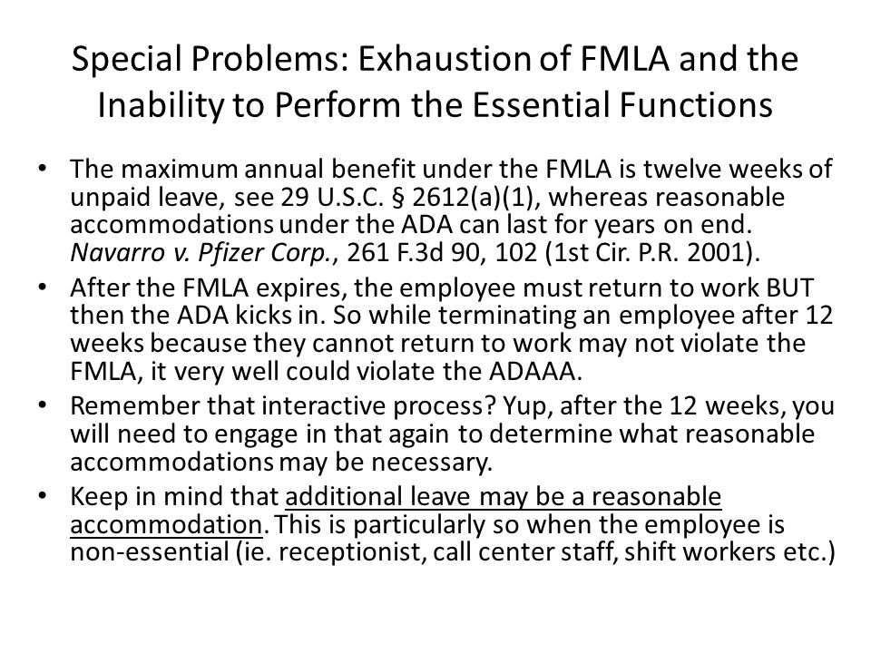 Special Problems: Exhaustion of FMLA and the Inability to Perform the Essential Functions The maximum annual benefit under the FMLA is twelve weeks of