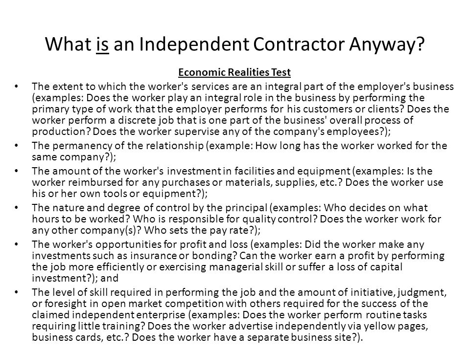 What is an Independent Contractor Anyway? Economic Realities Test The extent to which the worker's services are an integral part of the employer's bus