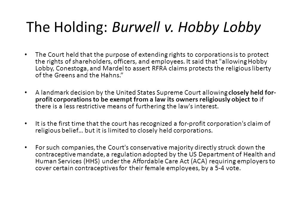 The Holding: Burwell v. Hobby Lobby The Court held that the purpose of extending rights to corporations is to protect the rights of shareholders, offi