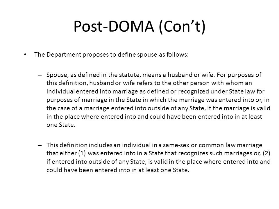 Post-DOMA (Con't) The Department proposes to define spouse as follows: – Spouse, as defined in the statute, means a husband or wife. For purposes of t