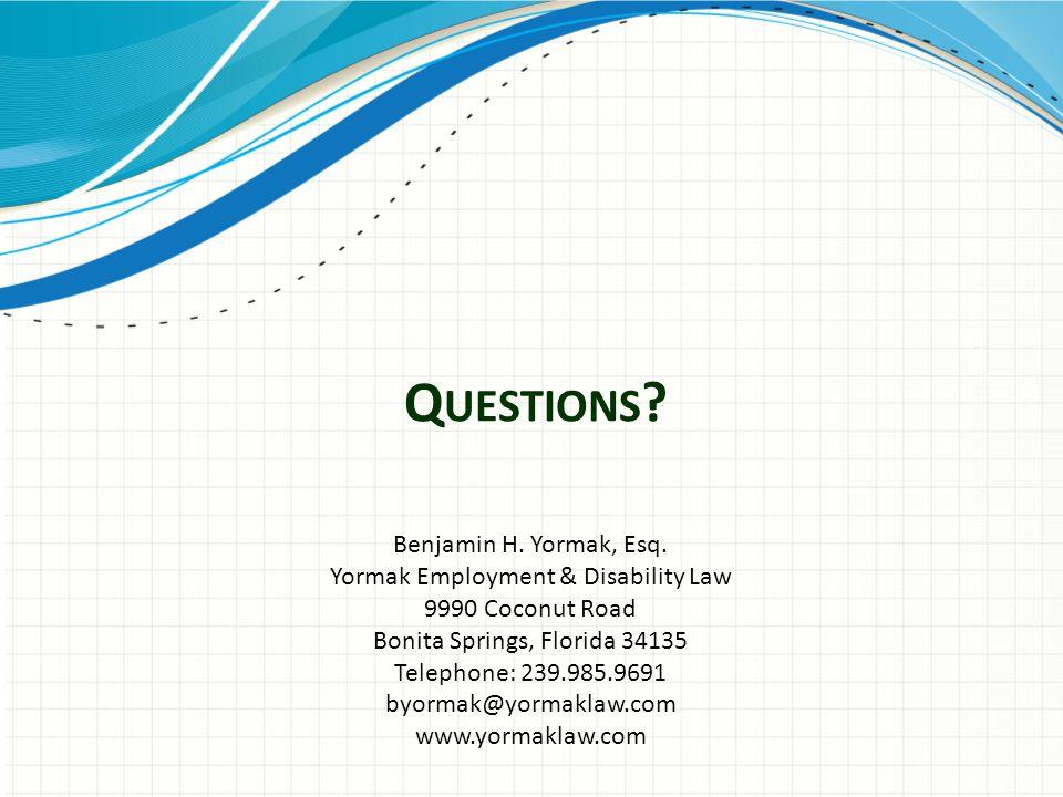 Q UESTIONS ? Benjamin H. Yormak, Esq. Yormak Employment & Disability Law 9990 Coconut Road Bonita Springs, Florida 34135 Telephone: 239.985.9691 byorm