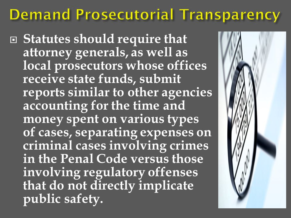  Statutes should require that attorney generals, as well as local prosecutors whose offices receive state funds, submit reports similar to other agencies accounting for the time and money spent on various types of cases, separating expenses on criminal cases involving crimes in the Penal Code versus those involving regulatory offenses that do not directly implicate public safety.