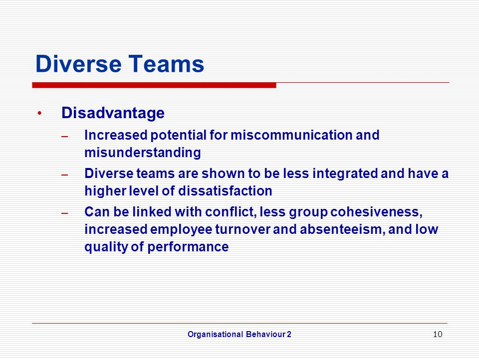 10 Diverse Teams Disadvantage – Increased potential for miscommunication and misunderstanding – Diverse teams are shown to be less integrated and have a higher level of dissatisfaction – Can be linked with conflict, less group cohesiveness, increased employee turnover and absenteeism, and low quality of performance Organisational Behaviour 2