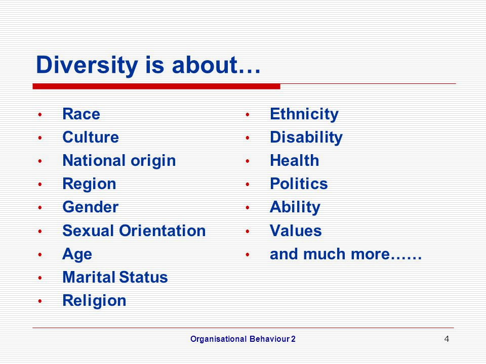 4 Diversity is about… Race Culture National origin Region Gender Sexual Orientation Age Marital Status Religion Ethnicity Disability Health Politics Ability Values and much more…… Organisational Behaviour 2