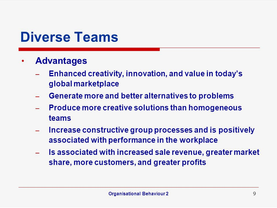 9 Diverse Teams Advantages – Enhanced creativity, innovation, and value in today's global marketplace – Generate more and better alternatives to problems – Produce more creative solutions than homogeneous teams – Increase constructive group processes and is positively associated with performance in the workplace – Is associated with increased sale revenue, greater market share, more customers, and greater profits Organisational Behaviour 2