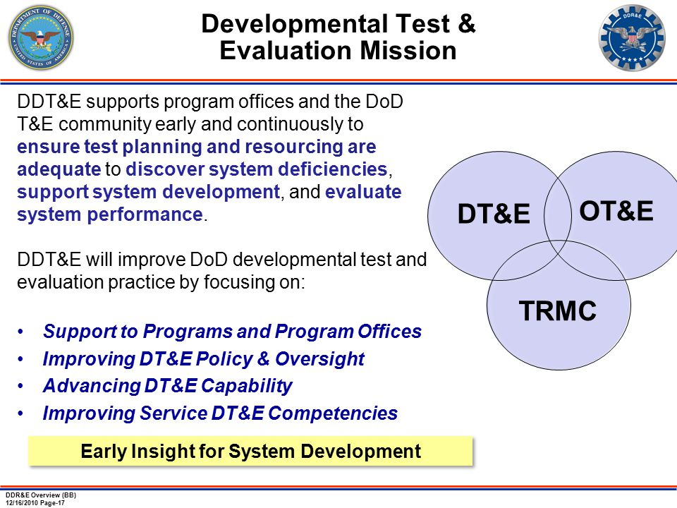 DDR&E Overview (BB) 12/16/2010 Page-17 Developmental Test & Evaluation Mission DDT&E supports program offices and the DoD T&E community early and continuously to ensure test planning and resourcing are adequate to discover system deficiencies, support system development, and evaluate system performance.