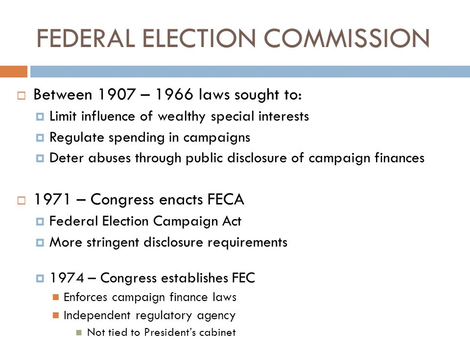 Campaign Finance Laws  Federal Election Campaign Act (FECA)  Limits on resources and amounts of funds used to finance federal elections  Presidential Election Campaign Fund Act  Public funding of Presidential elections FEC actions involve: Determining which committees qualify for public funds Auditing those that receive funding