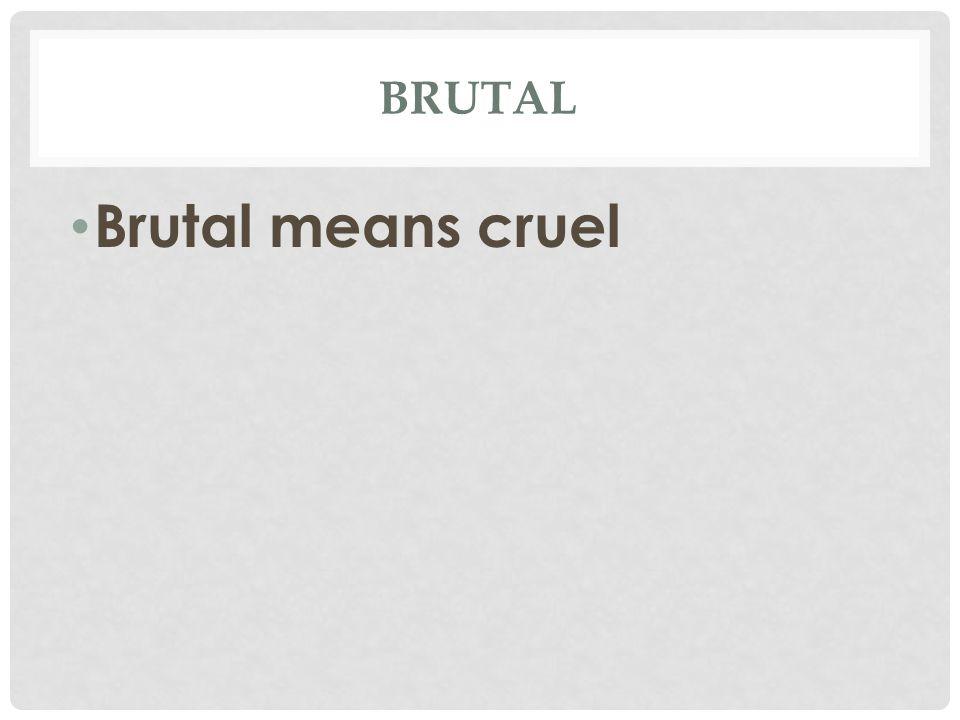 BRUTAL Brutal means cruel