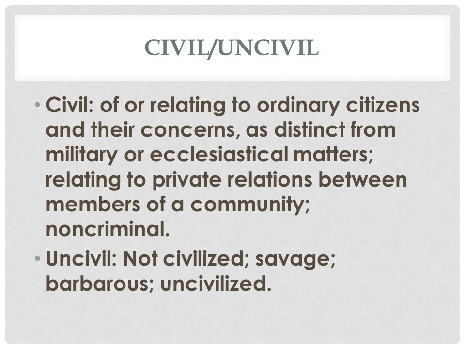 CIVIL/UNCIVIL Civil: of or relating to ordinary citizens and their concerns, as distinct from military or ecclesiastical matters; relating to private