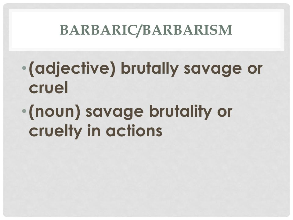 BARBARIC/BARBARISM (adjective) brutally savage or cruel (noun) savage brutality or cruelty in actions
