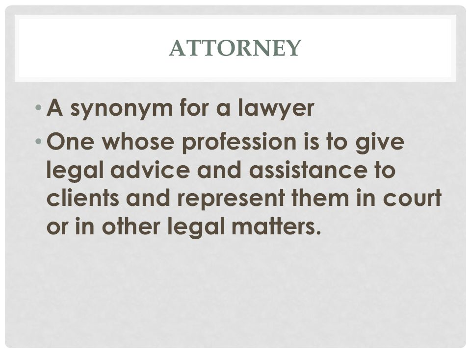 ATTORNEY A synonym for a lawyer One whose profession is to give legal advice and assistance to clients and represent them in court or in other legal matters.