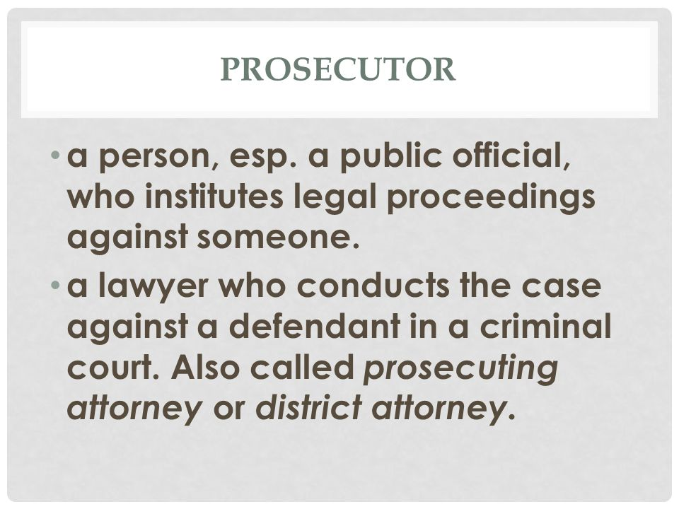 PROSECUTOR a person, esp. a public official, who institutes legal proceedings against someone.