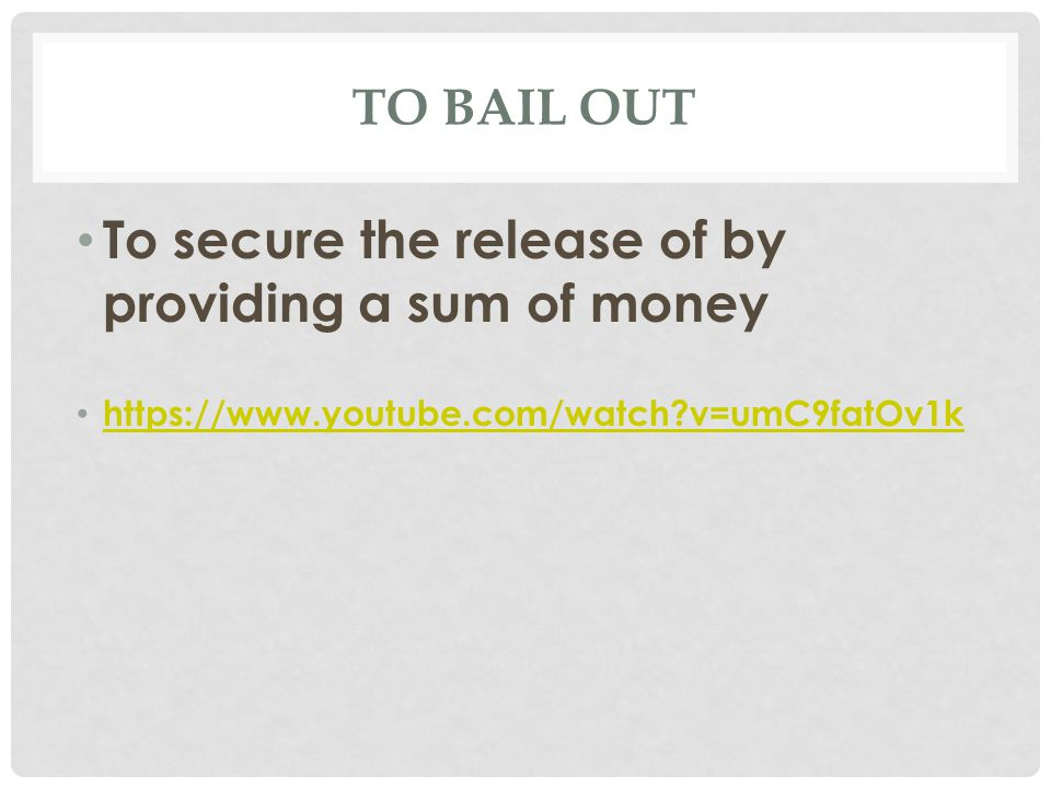TO BAIL OUT To secure the release of by providing a sum of money https://www.youtube.com/watch?v=umC9fatOv1k