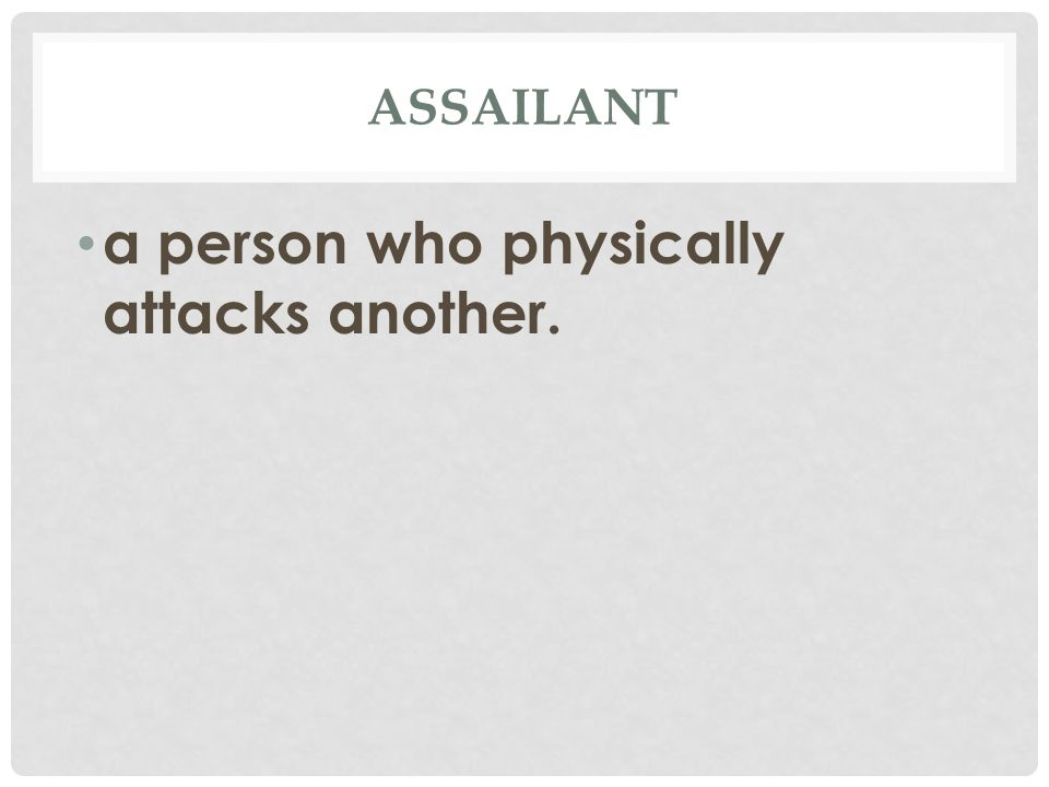 ASSAILANT a person who physically attacks another.