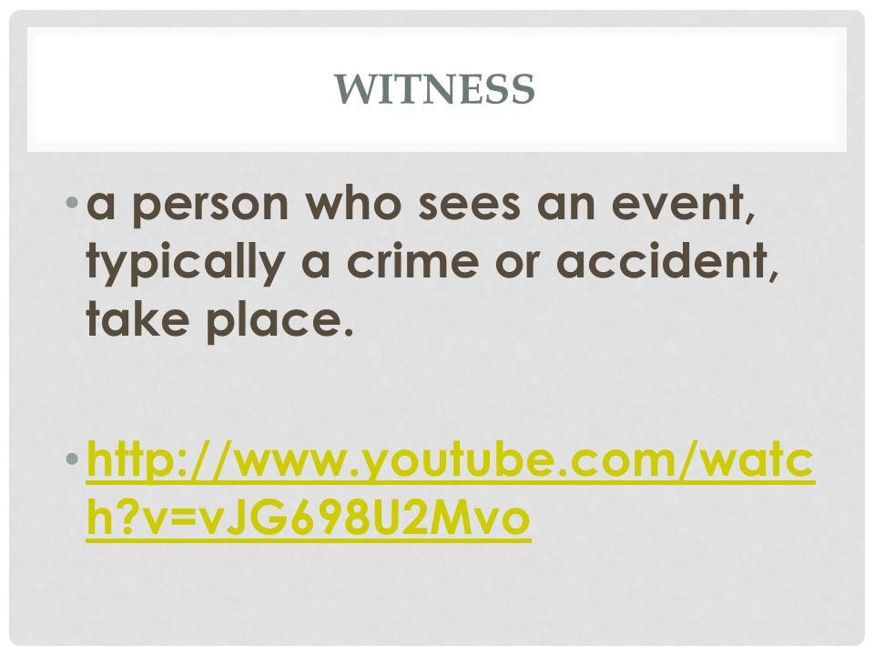 WITNESS a person who sees an event, typically a crime or accident, take place.