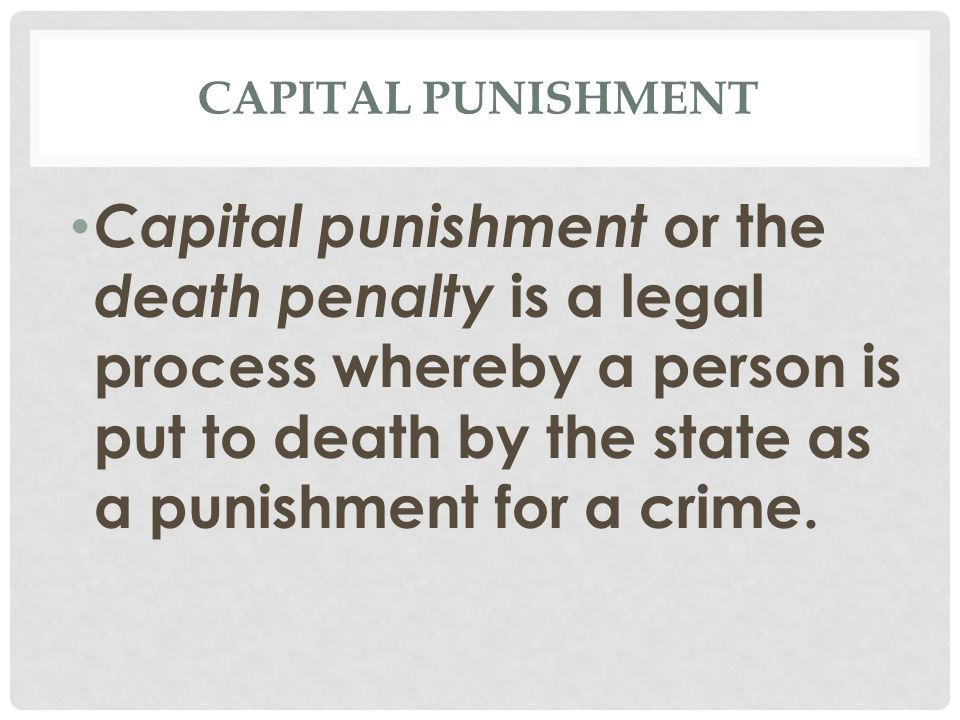 CAPITAL PUNISHMENT Capital punishment or the death penalty is a legal process whereby a person is put to death by the state as a punishment for a crim