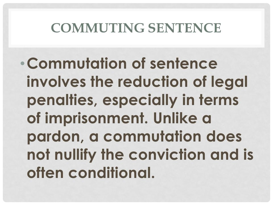 COMMUTING SENTENCE Commutation of sentence involves the reduction of legal penalties, especially in terms of imprisonment.