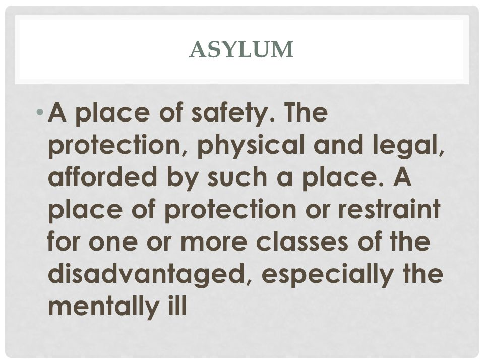 ASYLUM A place of safety. The protection, physical and legal, afforded by such a place.