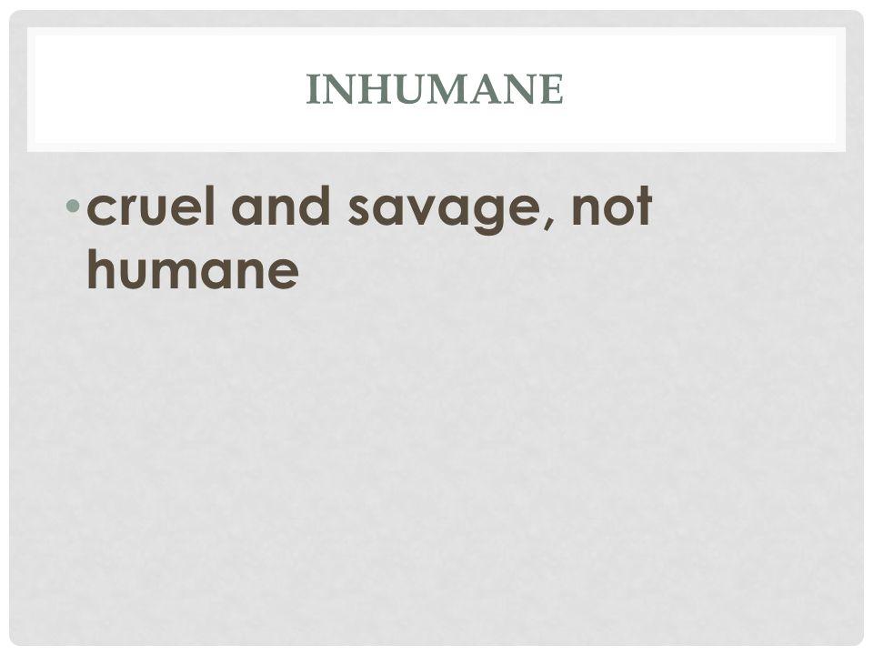 INHUMANE cruel and savage, not humane