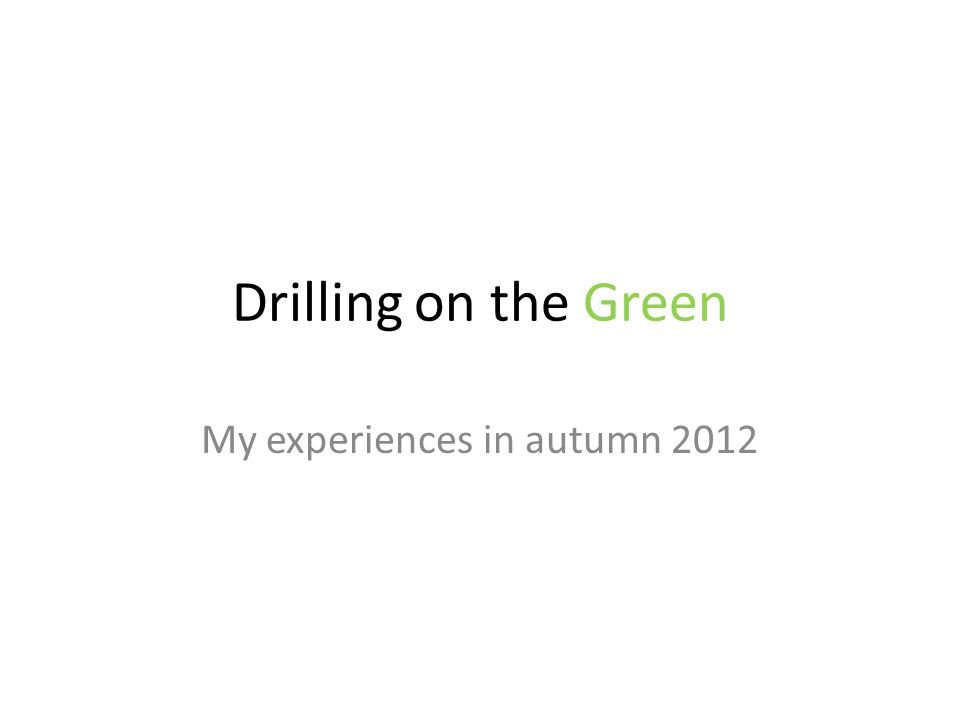 Drilling on the Green My experiences in autumn 2012