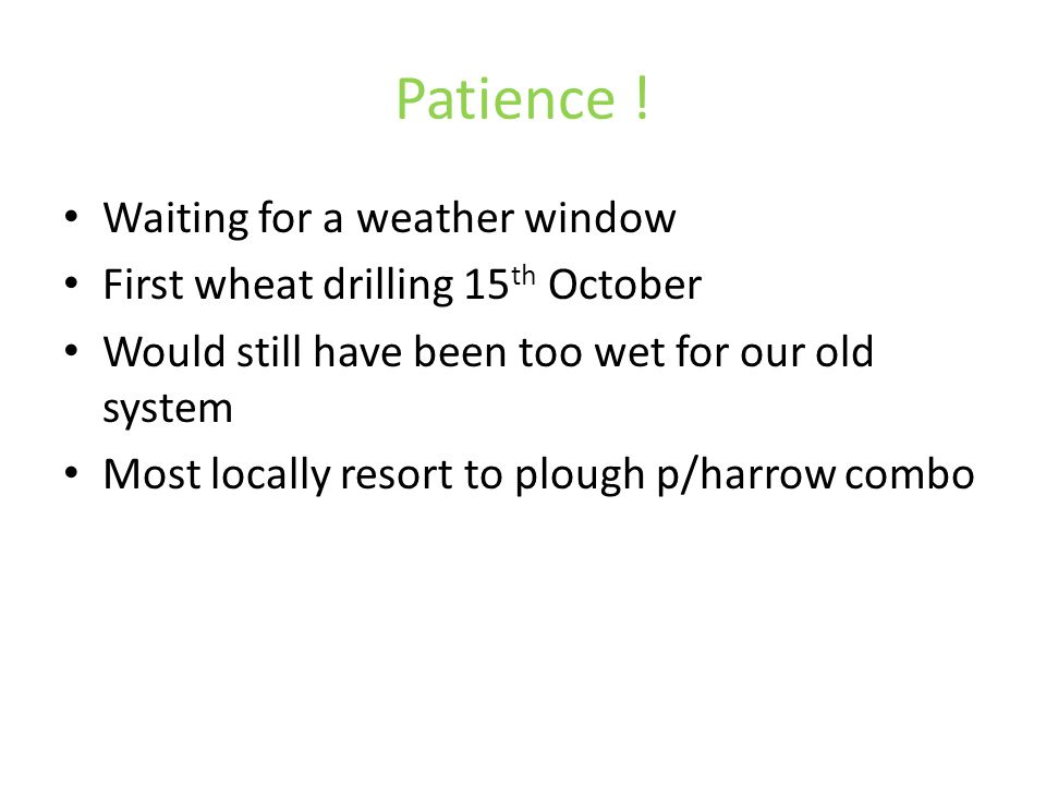 Patience ! Waiting for a weather window First wheat drilling 15 th October Would still have been too wet for our old system Most locally resort to plo