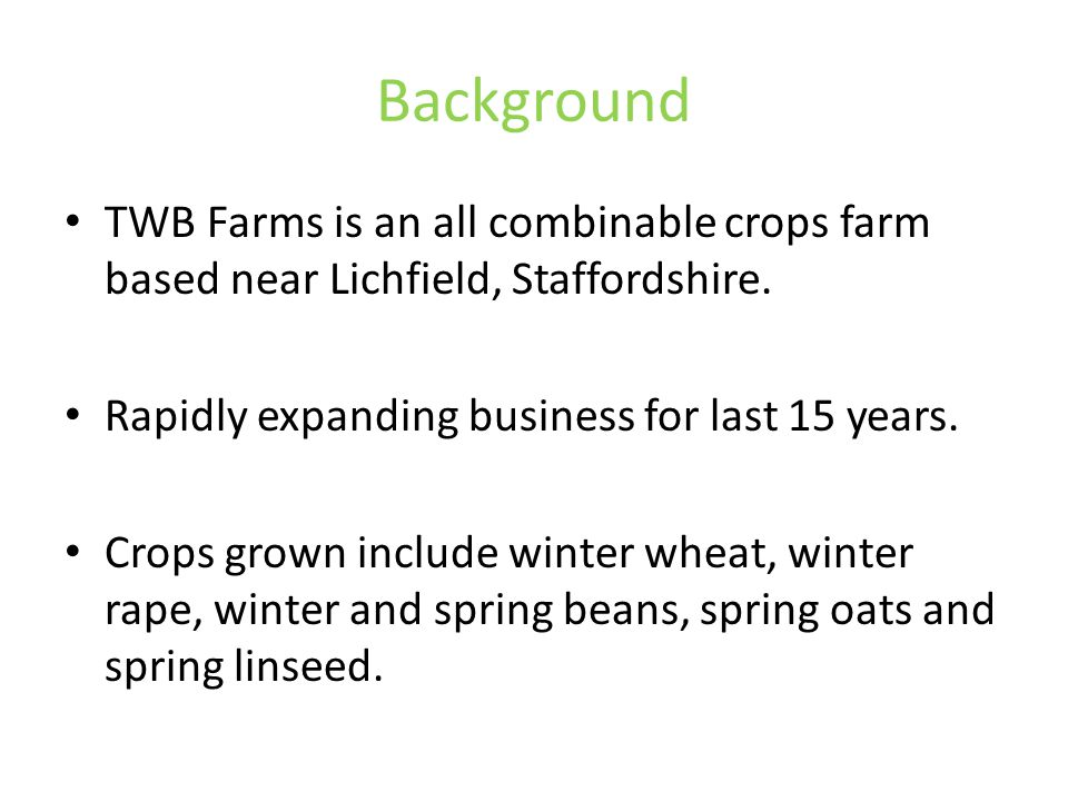 Background TWB Farms is an all combinable crops farm based near Lichfield, Staffordshire. Rapidly expanding business for last 15 years. Crops grown in