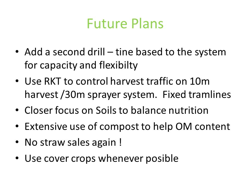 Future Plans Add a second drill – tine based to the system for capacity and flexibilty Use RKT to control harvest traffic on 10m harvest /30m sprayer