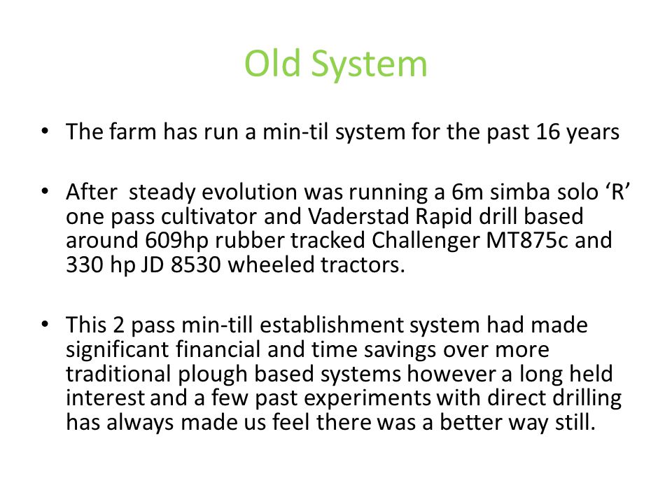 Old System The farm has run a min-til system for the past 16 years After steady evolution was running a 6m simba solo 'R' one pass cultivator and Vade