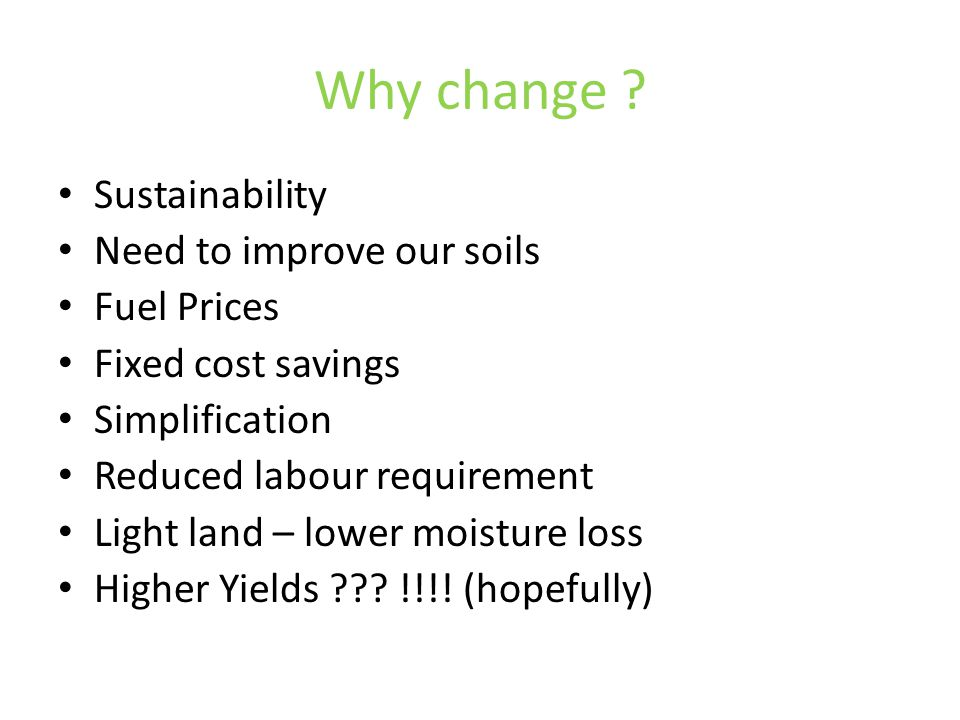 Why change ? Sustainability Need to improve our soils Fuel Prices Fixed cost savings Simplification Reduced labour requirement Light land – lower mois