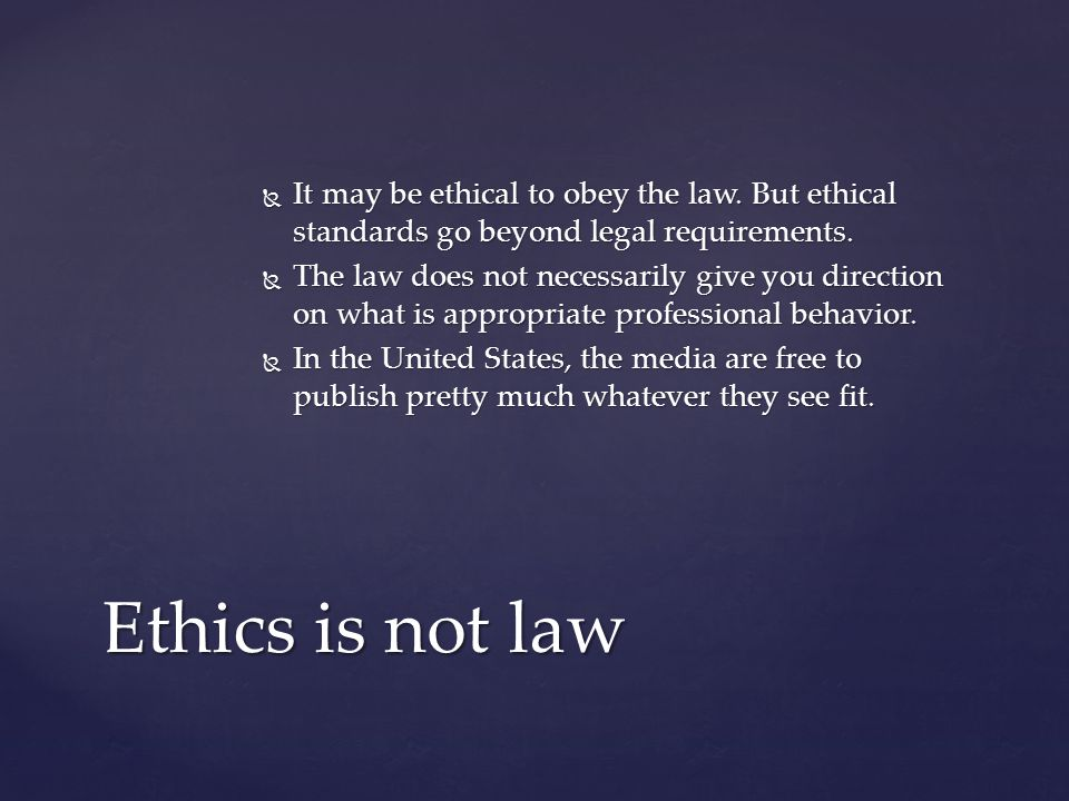  It may be ethical to obey the law. But ethical standards go beyond legal requirements.