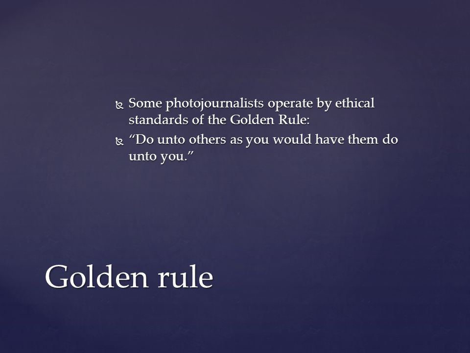  Some photojournalists operate by ethical standards of the Golden Rule:  Do unto others as you would have them do unto you. Golden rule