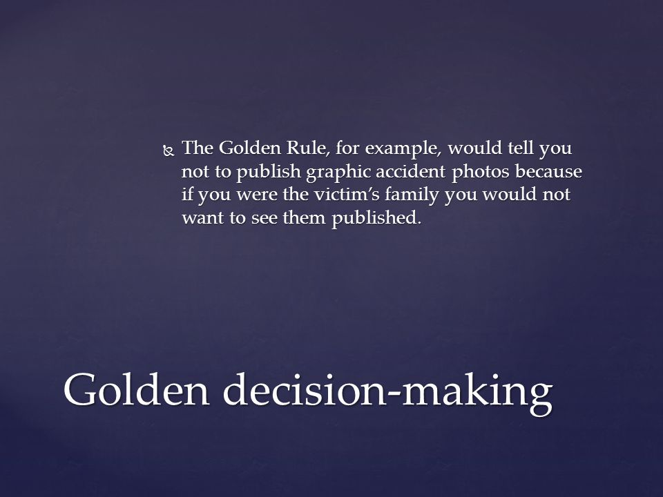  The Golden Rule, for example, would tell you not to publish graphic accident photos because if you were the victim's family you would not want to see them published.