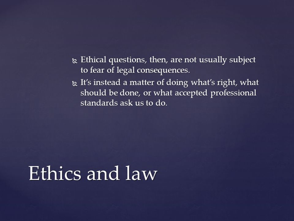  Ethical questions, then, are not usually subject to fear of legal consequences.