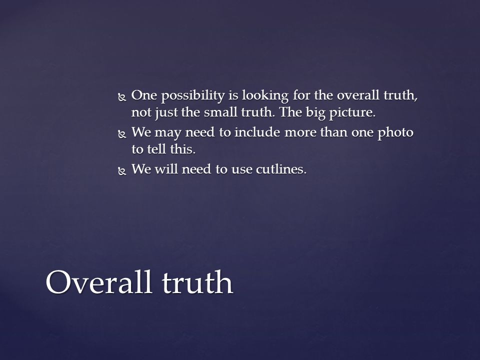  One possibility is looking for the overall truth, not just the small truth.