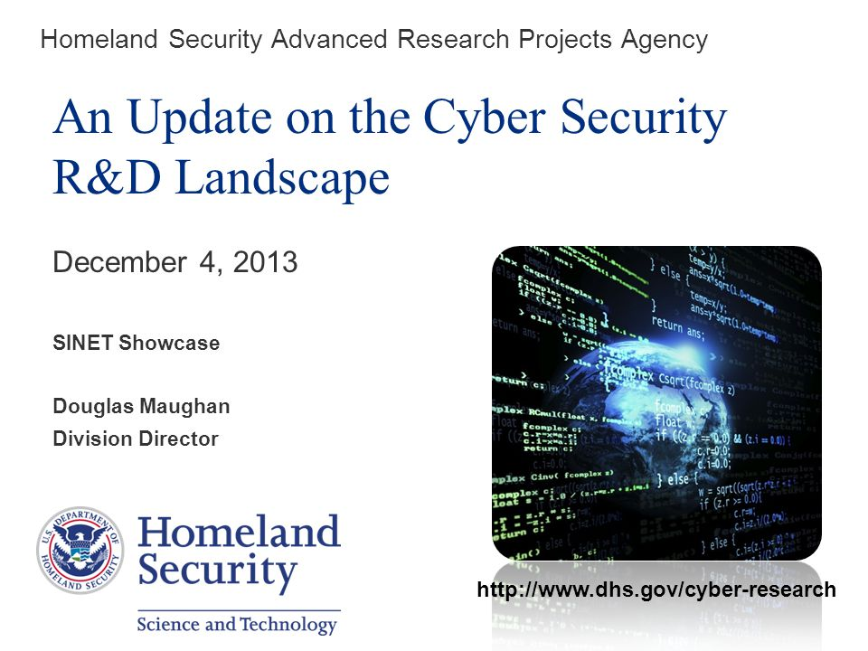 Homeland Security Advanced Research Projects Agency An Update on the Cyber Security R&D Landscape December 4, 2013 SINET Showcase Douglas Maughan Division Director http://www.dhs.gov/cyber-research
