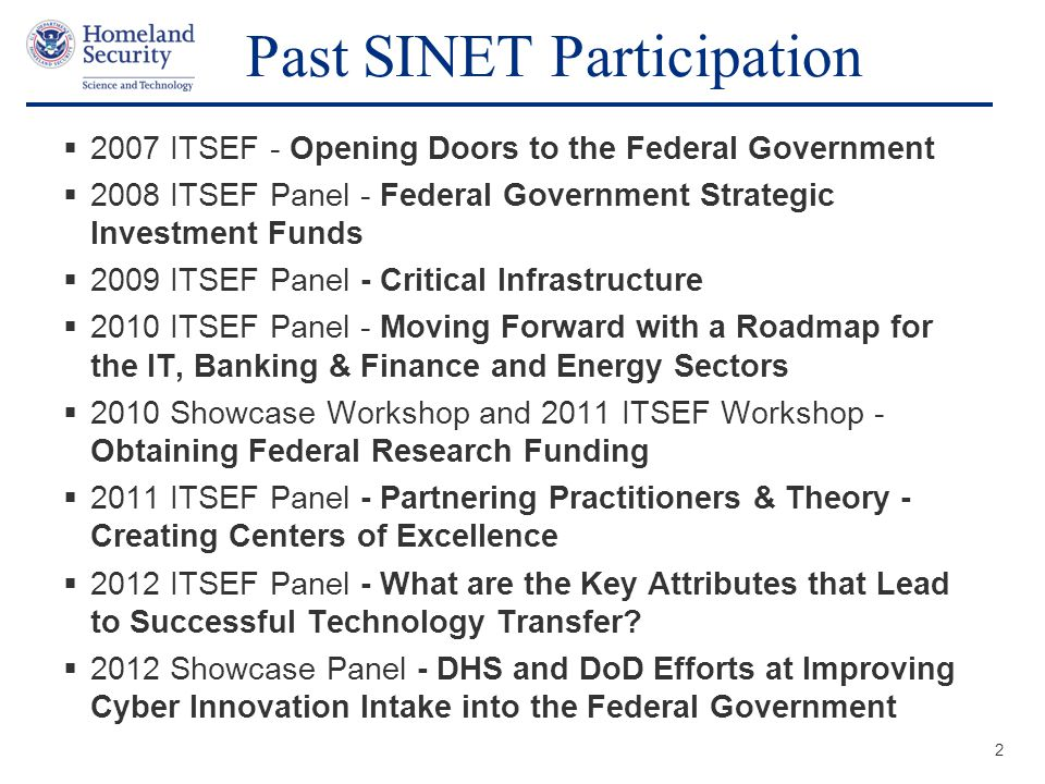 Presenter's Name June 17, 2003  2007 ITSEF - Opening Doors to the Federal Government  2008 ITSEF Panel - Federal Government Strategic Investment Funds  2009 ITSEF Panel - Critical Infrastructure  2010 ITSEF Panel - Moving Forward with a Roadmap for the IT, Banking & Finance and Energy Sectors  2010 Showcase Workshop and 2011 ITSEF Workshop - Obtaining Federal Research Funding  2011 ITSEF Panel - Partnering Practitioners & Theory - Creating Centers of Excellence  2012 ITSEF Panel - What are the Key Attributes that Lead to Successful Technology Transfer.