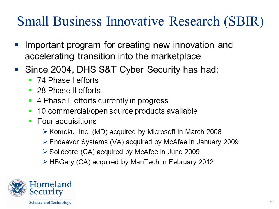 Small Business Innovative Research (SBIR)  Important program for creating new innovation and accelerating transition into the marketplace  Since 2004, DHS S&T Cyber Security has had:  74 Phase I efforts  28 Phase II efforts  4 Phase II efforts currently in progress  10 commercial/open source products available  Four acquisitions  Komoku, Inc.