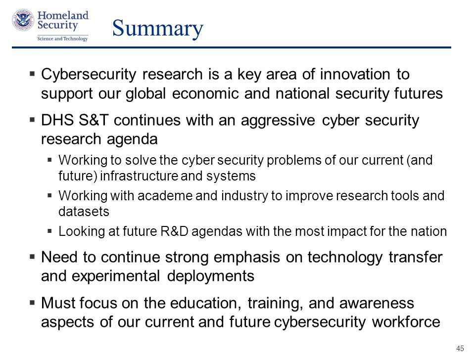 Presenter's Name June 17, 2003 Summary  Cybersecurity research is a key area of innovation to support our global economic and national security futures  DHS S&T continues with an aggressive cyber security research agenda  Working to solve the cyber security problems of our current (and future) infrastructure and systems  Working with academe and industry to improve research tools and datasets  Looking at future R&D agendas with the most impact for the nation  Need to continue strong emphasis on technology transfer and experimental deployments  Must focus on the education, training, and awareness aspects of our current and future cybersecurity workforce 45