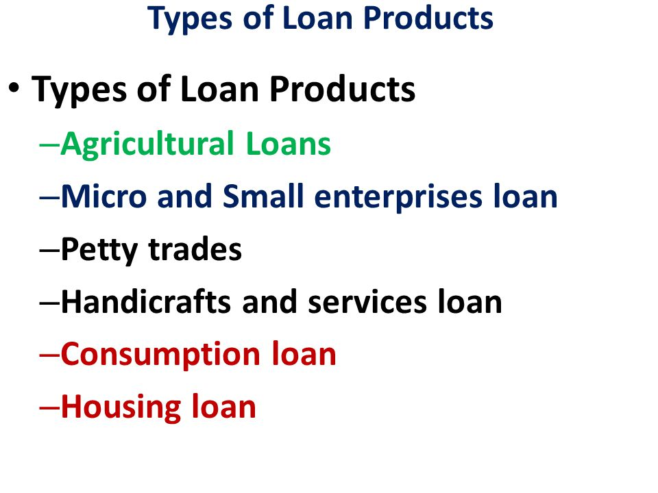 Types of Loan Products – Agricultural Loans – Micro and Small enterprises loan – Petty trades – Handicrafts and services loan – Consumption loan – Housing loan