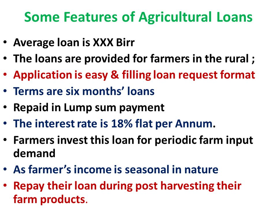 Some Features of Agricultural Loans Average loan is XXX Birr The loans are provided for farmers in the rural ; Application is easy & filling loan request format Terms are six months' loans Repaid in Lump sum payment The interest rate is 18% flat per Annum.