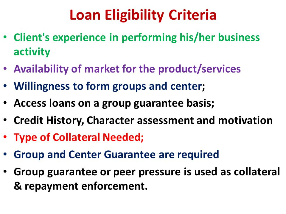 Loan Eligibility Criteria Client s experience in performing his/her business activity Availability of market for the product/services Willingness to form groups and center; Access loans on a group guarantee basis; Credit History, Character assessment and motivation Type of Collateral Needed; Group and Center Guarantee are required Group guarantee or peer pressure is used as collateral & repayment enforcement.
