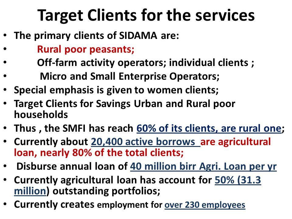 Target Clients for the services The primary clients of SIDAMA are: Rural poor peasants; Off-farm activity operators; individual clients ; Micro and Small Enterprise Operators; Special emphasis is given to women clients; Target Clients for Savings Urban and Rural poor households Thus, the SMFI has reach 60% of its clients, are rural one; Currently about 20,400 active borrows are agricultural loan, nearly 80% of the total clients; Disburse annual loan of 40 million birr Agri.