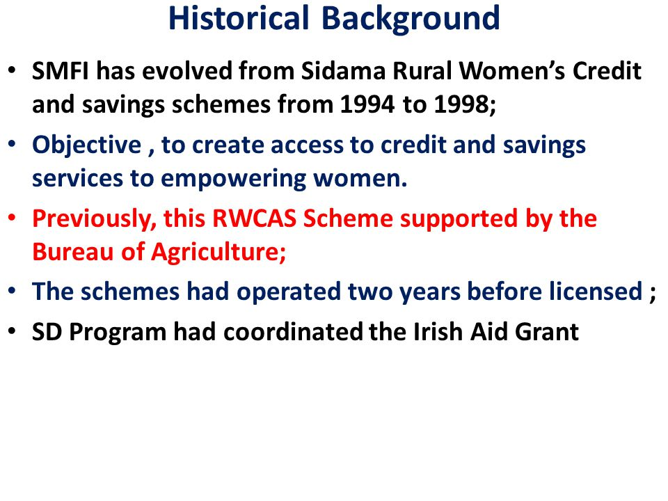 Historical Background SMFI has evolved from Sidama Rural Women's Credit and savings schemes from 1994 to 1998; Objective, to create access to credit and savings services to empowering women.