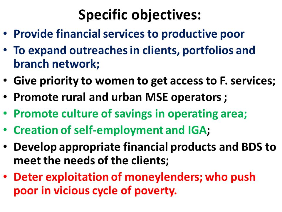 Specific objectives: Provide financial services to productive poor To expand outreaches in clients, portfolios and branch network; Give priority to women to get access to F.