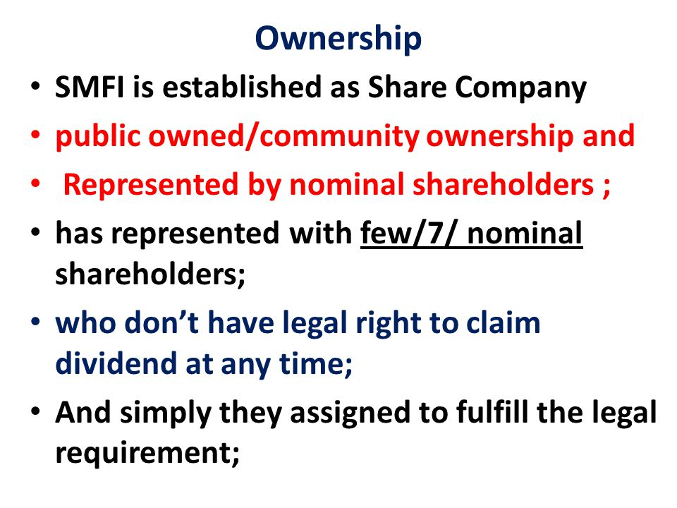 Ownership SMFI is established as Share Company public owned/community ownership and Represented by nominal shareholders ; has represented with few/7/ nominal shareholders; who don't have legal right to claim dividend at any time; And simply they assigned to fulfill the legal requirement;
